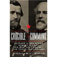 Crucible of Command: Ulysses S. Grant and Robert E. Lee: The War They Fought, the Peace They Forged by Davis, William C., 9780306822452