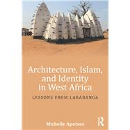 Architecture, Islam, and Identity in West Africa: Lessons from Larabanga by Apotsos; Michelle, 9781138192454