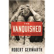 The Vanquished Why the First World War Failed to End by Gerwarth, Robert, 9780374282455