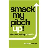 Smack My Pitch Up!: Business Writing Success by Loizou, Andreas, 9781910692455