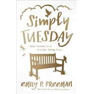 Simply Tuesday: Small-moment Living in a Fast-moving World by Freeman, Emily P., 9780800722456