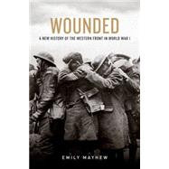 Wounded A New History of the Western Front in World War I by Mayhew, Emily, 9780199322459