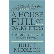 A House Full of Daughters A Memoir of Seven Generations by Nicolson, Juliet, 9780374172459