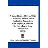 Legal History of the Ohio University, Athens, Ohio : Including Resolutions of Congress, Contracts, Territorial and State Enactments (1881) by Ohio University Board of Trustees, 9781120222459