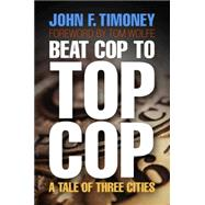 Beat Cop to Top Cop: A Tale of Three Cities by Timoney, John F., 9780812242461