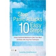 Stop Panic Attacks in 10 Easy Steps: Using Functional Medicine to Calm Your Mind and Body With Drug-Free Techniques by Scheinbaum, Sandra, 9781848192461