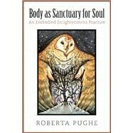 Body As Sanctuary for Soul An Embodied Enlightenment Practice by Pughe, Roberta, 9781935952466