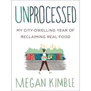 Unprocessed: My City-dwelling Year of Reclaiming Real Food by Kimble, Megan, 9780062382467