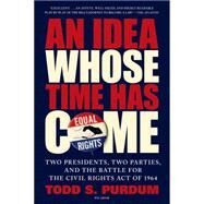 An Idea Whose Time Has Come Two Presidents, Two Parties, and the Battle for the Civil Rights Act of 1964 by Purdum, Todd S., 9781250062468