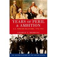 Years of Peril and Ambition U.S. Foreign Relations, 1776-1921 by Herring, George C., 9780190212469