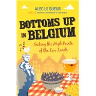 Bottoms Up in Belgium: Seeking the High Points of the Low Land by Le Sueur, Alec, 9781849532471