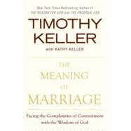 The Meaning of Marriage Facing the Complexities of Commitment with the Wisdom of God by Keller, Timothy, 9780525952473