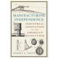 Manufacturing Independence by Smith, Robert F., 9781594162473