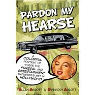 Pardon My Hearse: A Colorful Portrait of Where the Funeral and Entertainment Industries Met in Hollywood by Abbott, Allan; Abbott, Greg, 9781610352482