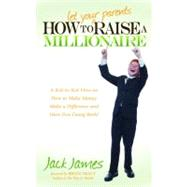 How to Let Your Parents Raise a Millionaire : A Kid-to-Kid View on How to Make Money Make a Difference and Have Fun Doing Both by James, Jack, 9781614482482