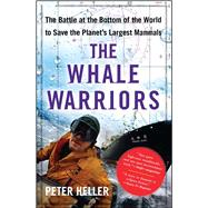 The Whale Warriors The Battle at the Bottom of the World to Save the Planet's Largest Mammals by Heller, Peter, 9781416532484