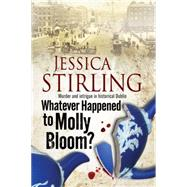 Whatever Happened to Molly Bloom: A Historical Murder Mystery Set in Dublin by Stirling, Jessica, 9780727872487