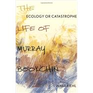 Ecology or Catastrophe The Life of Murray Bookchin by Biehl, Janet, 9780199342488