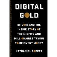 Digital Gold: Bitcoin and the Inside Story of the Misfits and Millionaires Trying to Reinvent Money by Popper, Nathaniel, 9780062362490