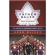 Father Bauer and the Great Experiment The Genesis of Canadian Olympic Hockey by Oliver, Greg, 9781770412491