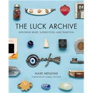 The Luck Archive Exploring Belief, Superstition, and Tradition by Menjivar, Mark ; Fletcher, Harrell, 9781595342492