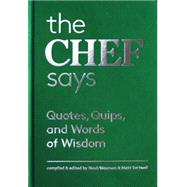 The Chef Says: Quotes, Quips and Words of Wisdom by Waxman, Nach; Sartwell, Matt, 9781616892494