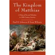 The Kingdom of Matthias A Story of Sex and Salvation in 19th-Century America by Johnson, Paul E.; Wilentz, Sean, 9780199892495
