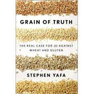 Grain of Truth: The Real Case for and Against Wheat and Gluten by Yafa, Stephen, 9781594632495