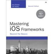 Mastering iOS Frameworks Beyond the Basics by Richter, Kyle; Keeley, Joe, 9780134052496