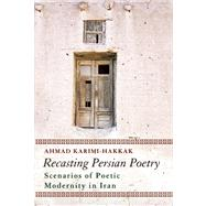 Recasting Persian Poetry Scenarios of Poetic Modernity in Iran by Karimi-Hakkak, Ahmad, 9781780742496