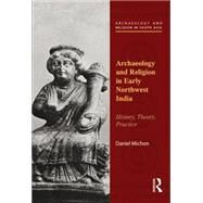 Archaeology and Religion in Early Northwest India: History, Theory, Practice by Michon; Daniel, 9781138822498