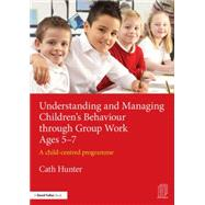 Understanding and Managing ChildrenÆs Behaviour through Group Work Ages 5û7: A child-centred programme by Hunter; Cath, 9781138792500