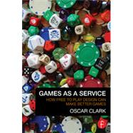 Games As A Service: How Free to Play Design Can Make Better Games by Clark; Oscar, 9780415732505