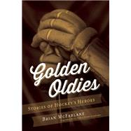 Golden Oldies Stories of Hockey's Heroes by McFarlane, Brian, 9781770412507