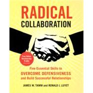 Radical Collaboration : Five Essential Skills to Overcome Defensiveness and Build Successful Relationships by Tamm, James W., 9780060742508