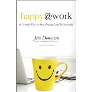 Happy at Work 60 Simple Ways to Stay Engaged and Be Successful by Donovan, Jim; Rizzo, Steve, 9781608682508