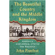 The Beautiful Country and the Middle Kingdom America and China, 1776 to the Present by Pomfret, John, 9780805092509