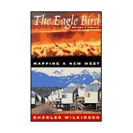 The Eagle Bird: Mapping a New West by Wilkinson, Charles F., 9781555662509