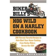 Biker Billy's Hog Wild on a Harley Cookbook: 200 Fiercely Flavorful Recipes to Kick-Start Your Home Cooking from Harley Riders Across the USA by Hufnagle, Bill, 9781558322509