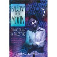 Balcony on the Moon Coming of Age in Palestine by Barakat, Ibtisam, 9780374302511