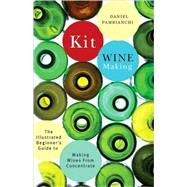 Kit Winemaking : The Illustrated Beginner's Guide to Making Wines from Concentrate by Unknown, 9781550652512