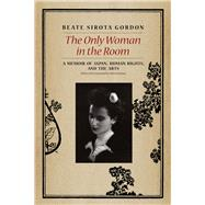 The Only Woman in the Room: A Memoir of Japan, Human Rights, and the Arts by Gordon, Beate Sirota; Dower, John W., 9780226132518