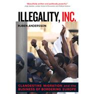 Illegality, Inc.: Clandestine Migration and the Business of Bordering Europe by Andersson, Ruben, 9780520282520