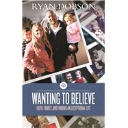 Wanting to Believe Faith, Family, and Finding an Exceptional Life by Dobson, Ryan, 9781433682520
