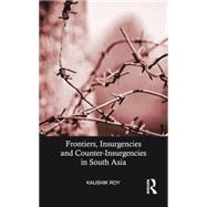 Frontiers, Insurgencies and Counter-Insurgencies in South Asia by Roy; Kaushik, 9781138892521