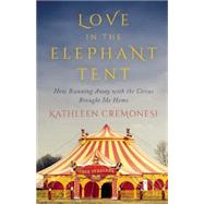 Love in the Elephant Tent How Running Away with the Circus Brought Me Home by Cremonesi, Kathleen, 9781770412521