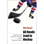 All Roads Lead to Hockey : Reports from Northern Canada to the Mexican Border by Boyd, William T., 9780803262522