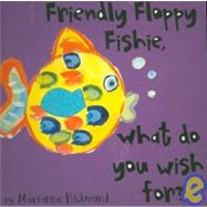 Friendly Floppy Fishie, What Do You Wish For? at Biggerbooks.com