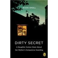 Dirty Secret A Daughter Comes Clean About Her Mother's Compulsive Hoarding by Sholl, Jessie, 9781439192528