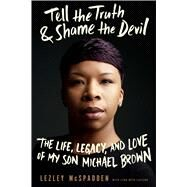 Tell the Truth & Shame the Devil The Life, Legacy, and Love of My Son Michael Brown by McSpadden, Lezley; LeFlore, Lyah Beth, 9781942872528